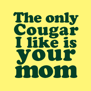 The only Cougar I like is your mom.