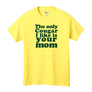 The only Cougar I like is your mom. shirt